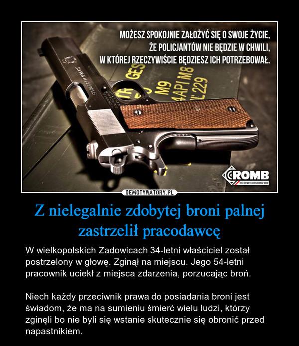 Z nielegalnie zdobytej broni palnej zastrzelił pracodawcę – W wielkopolskich Zadowicach 34-letni właściciel został postrzelony w głowę. Zginął na miejscu. Jego 54-letni pracownik uciekł z miejsca zdarzenia, porzucając broń.Niech każdy przeciwnik prawa do posiadania broni jest świadom, że ma na sumieniu śmierć wielu ludzi, którzy zginęli bo nie byli się wstanie skutecznie się obronić przed napastnikiem.