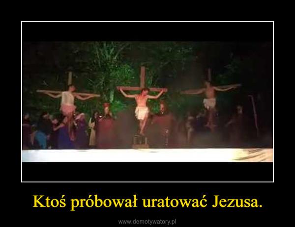 Ktoś próbował uratować Jezusa. –