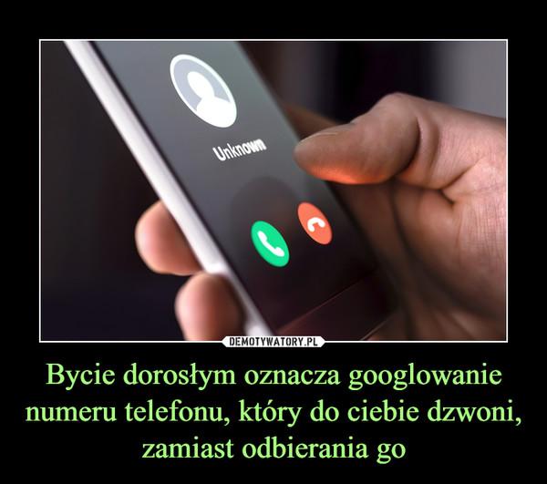 Bycie dorosłym oznacza googlowanie numeru telefonu, który do ciebie dzwoni, zamiast odbierania go –