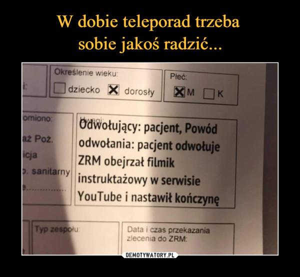 –  W dobie teleporad trzebasobie jakoś radzić...Określenie wieku:Pieć:Odziecko X dorosłyKomiono:Ödwołujący: pacjent, Powódodwołania: pacjent odwołujeZRM obejrzał filmikp. sanitarny instruktażowy w serwisieaz Poz.cjaYouTube i nastawił kończynęTyp zespolu:Data i czas przekazaniazlecenia do ZRM:DEMOTYWATORY.PL