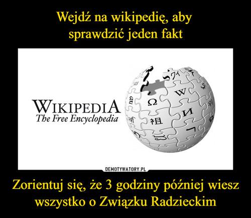 Wejdź na wikipedię, aby  sprawdzić jeden fakt Zorientuj się, że 3 godziny później wiesz wszystko o Związku Radzieckim