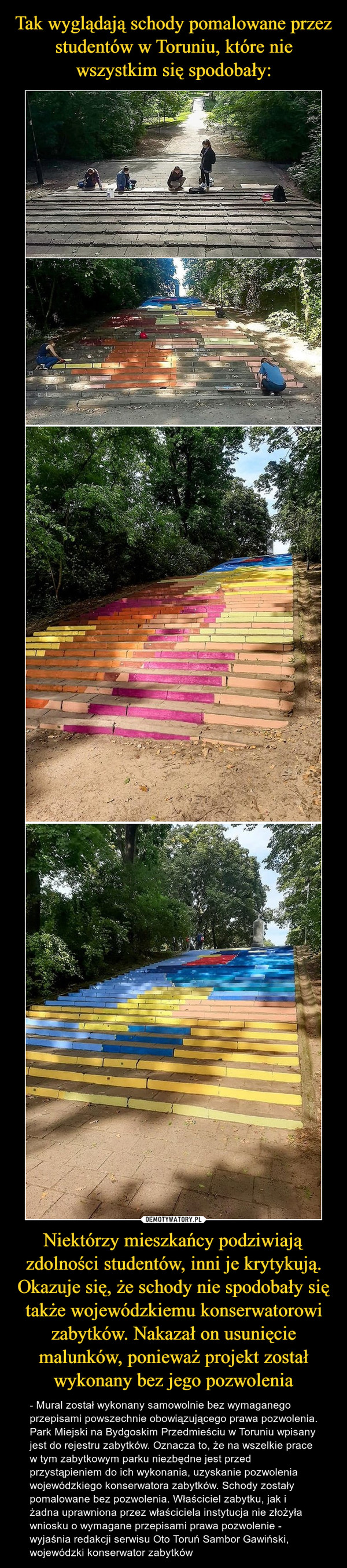 Niektórzy mieszkańcy podziwiają zdolności studentów, inni je krytykują. Okazuje się, że schody nie spodobały się także wojewódzkiemu konserwatorowi zabytków. Nakazał on usunięcie malunków, ponieważ projekt został wykonany bez jego pozwolenia – - Mural został wykonany samowolnie bez wymaganego przepisami powszechnie obowiązującego prawa pozwolenia. Park Miejski na Bydgoskim Przedmieściu w Toruniu wpisany jest do rejestru zabytków. Oznacza to, że na wszelkie prace w tym zabytkowym parku niezbędne jest przed przystąpieniem do ich wykonania, uzyskanie pozwolenia wojewódzkiego konserwatora zabytków. Schody zostały pomalowane bez pozwolenia. Właściciel zabytku, jak i żadna uprawniona przez właściciela instytucja nie złożyła wniosku o wymagane przepisami prawa pozwolenie - wyjaśnia redakcji serwisu Oto Toruń Sambor Gawiński, wojewódzki konserwator zabytków