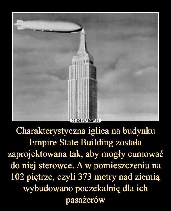 Charakterystyczna iglica na budynku Empire State Building została zaprojektowana tak, aby mogły cumować do niej sterowce. A w pomieszczeniu na 102 piętrze, czyli 373 metry nad ziemią wybudowano poczekalnię dla ich pasażerów –