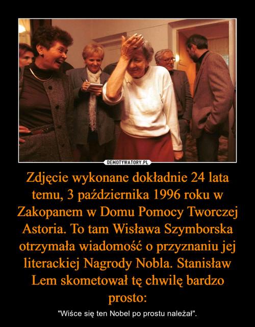 Zdjęcie wykonane dokładnie 24 lata temu, 3 października 1996 roku w Zakopanem w Domu Pomocy Tworczej Astoria. To tam Wisława Szymborska otrzymała wiadomość o przyznaniu jej literackiej Nagrody Nobla. Stanisław Lem skometował tę chwilę bardzo prosto: