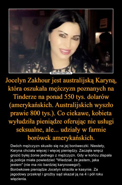 Jocelyn Zakhour jest australijską Karyną, która oszukała mężczyzn poznanych na Tinderze na ponad 550 tys. dolarów (amerykańskich. Australijskich wyszło prawie 800 tys.). Co ciekawe, kobieta wyłudziła pieniądze oferując nie usługi seksualne, ale... udziały w farmie borówek amerykańskich.