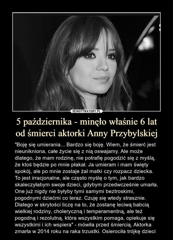 """5 października - minęło właśnie 6 latod śmierci aktorki Anny Przybylskiej – """"Boję się umierania... Bardzo się boję. Wiem, że śmierć jest nieunikniona, całe życie się z nią oswajamy. Ale może dlatego, że mam rodzinę, nie potrafię pogodzić się z myślą, że ktoś będzie po mnie płakał. Ja umieram i mam święty spokój, ale po mnie zostaje żal matki czy rozpacz dziecka. To jest irracjonalne, ale często myślę o tym, jak bardzo skaleczyłabym swoje dzieci, gdybym przedwcześnie umarła. One już nigdy nie byłyby tymi samymi beztroskimi, pogodnymi dziećmi co teraz. Czuję się wtedy strasznie. Dlatego w skrytości liczę na to, że zostanę leciwą babcią wielkiej rodziny, choleryczną i temperamentną, ale też pogodną i rezolutną, która wszystkim pomaga, opiekuje się wszystkimi i ich wspiera"""" - mówiła przed śmiercią. Aktorka zmarła w 2014 roku na raka trzustki. Osierociła trójkę dzieci"""
