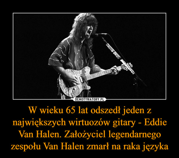 W wieku 65 lat odszedł jeden z największych wirtuozów gitary - Eddie Van Halen. Założyciel legendarnego zespołu Van Halen zmarł na raka języka –
