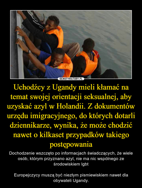 Uchodźcy z Ugandy mieli kłamać na temat swojej orientacji seksualnej, aby uzyskać azyl w Holandii. Z dokumentów urzędu imigracyjnego, do których dotarli dziennikarze, wynika, że może chodzić nawet o kilkaset przypadków takiego postępowania – Dochodzenie wszczęto po informacjach świadczących, że wiele osób, którym przyznano azyl, nie ma nic wspólnego ze środowiskiem lgbtEuropejczycy muszą być niezłym pismiewiskiem nawet dla obywateli Ugandy.