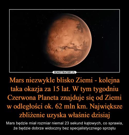 Mars niezwykle blisko Ziemi - kolejna taka okazja za 15 lat. W tym tygodniu Czerwona Planeta znajduje się od Ziemi w odległości ok. 62 mln km. Największe zbliżenie uzyska właśnie dzisiaj