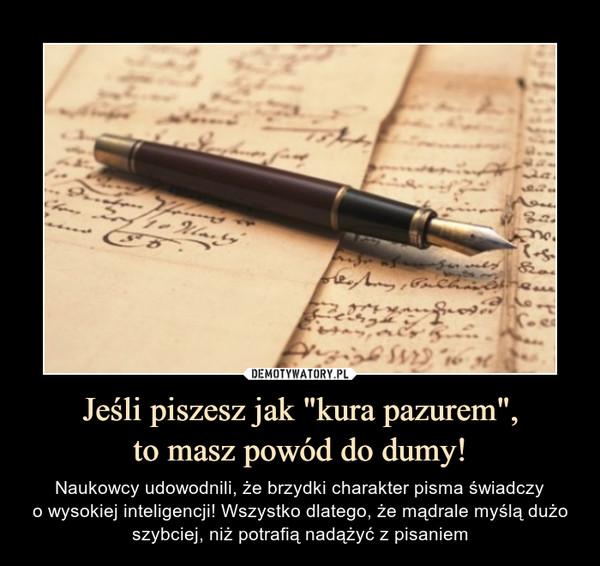 """Jeśli piszesz jak """"kura pazurem"""",to masz powód do dumy! – Naukowcy udowodnili, że brzydki charakter pisma świadczyo wysokiej inteligencji! Wszystko dlatego, że mądrale myślą dużo szybciej, niż potrafią nadążyć z pisaniem"""