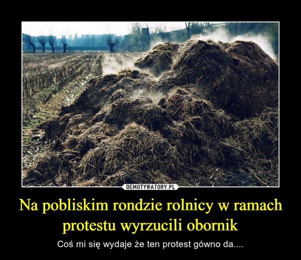 Na pobliskim rondzie rolnicy w ramach protestu wyrzucili obornik – Coś mi się wydaje że ten protest gówno da....