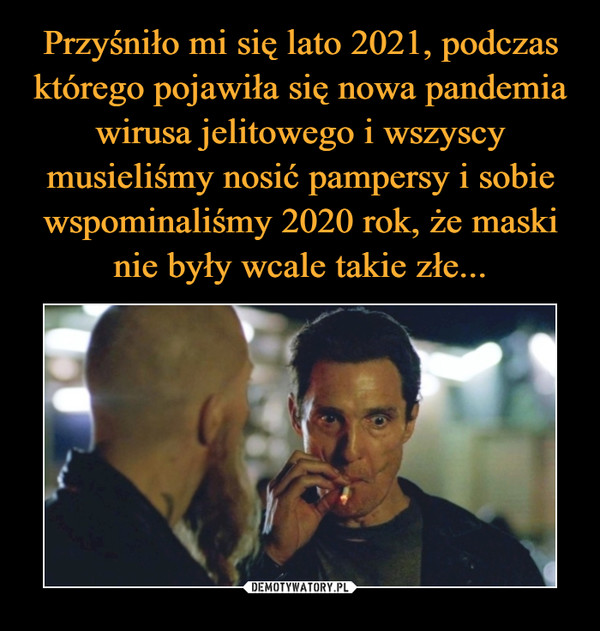 Przyśniło mi się lato 2021, podczas którego pojawiła się nowa pandemia  wirusa jelitowego i wszyscy musieliśmy nosić pampersy i sobie wspominaliśmy  2020 rok, że maski nie były wcale takie złe... – Demotywatory.pl