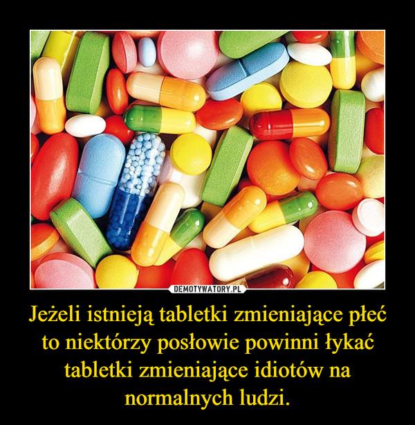 Jeżeli istnieją tabletki zmieniające płeć to niektórzy posłowie powinni łykać tabletki zmieniające idiotów na normalnych ludzi. –