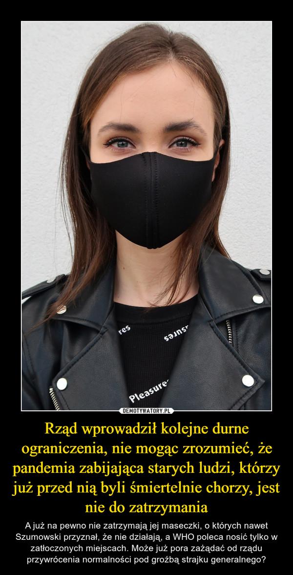 Rząd wprowadził kolejne durne ograniczenia, nie mogąc zrozumieć, że pandemia zabijająca starych ludzi, którzy już przed nią byli śmiertelnie chorzy, jest nie do zatrzymania – A już na pewno nie zatrzymają jej maseczki, o których nawet Szumowski przyznał, że nie działają, a WHO poleca nosić tylko w zatłoczonych miejscach. Może już pora zażądać od rządu przywrócenia normalności pod groźbą strajku generalnego?