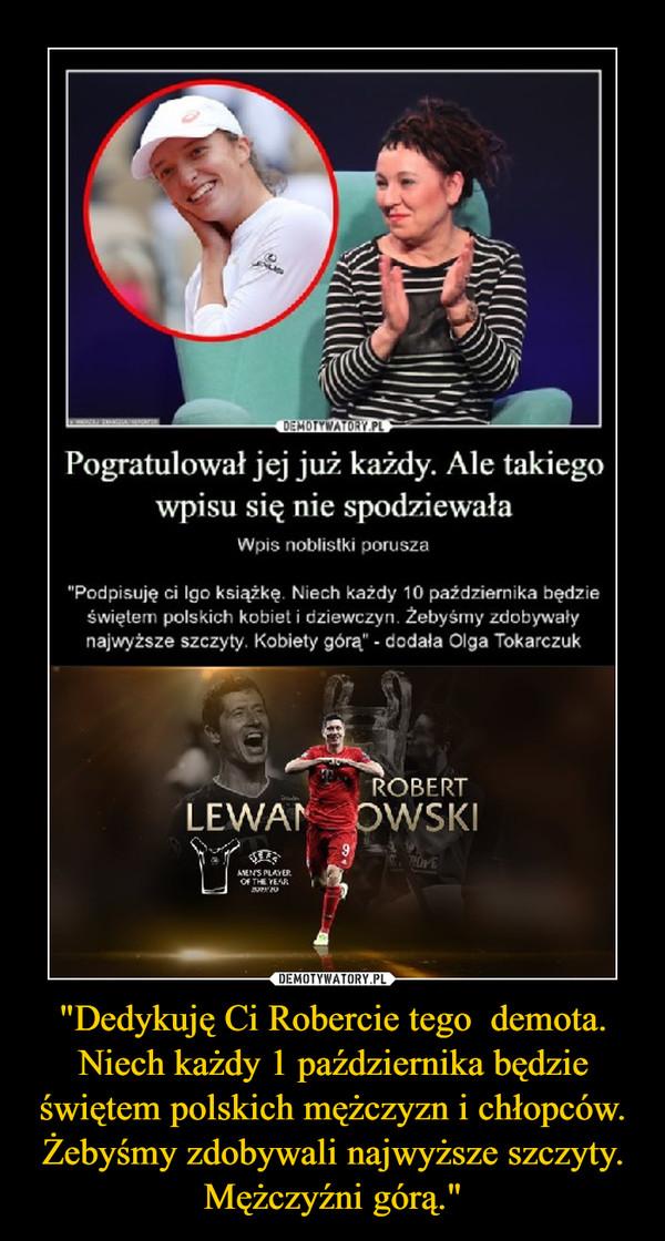 """""""Dedykuję Ci Robercie tego  demota. Niech każdy 1 października będzie świętem polskich mężczyzn i chłopców. Żebyśmy zdobywali najwyższe szczyty. Mężczyźni górą."""" –"""