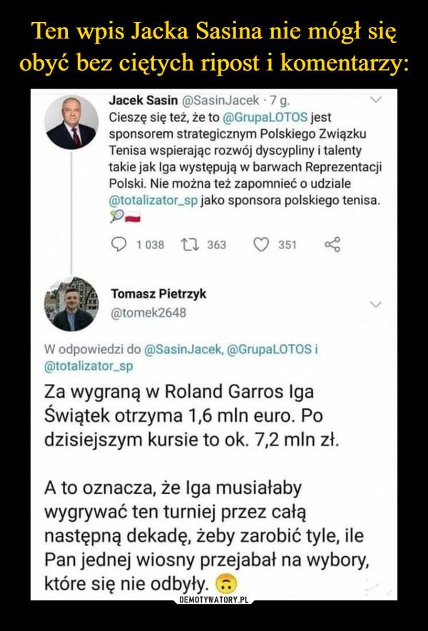 –  Jacek Sasin @SasinJacek 7 g. Cieszę się też, że to RGrupaLOTOS jest sponsorem strategicznym Polskiego Związku Tenisa wspierając rozwój dyscypliny i talenty takie jak Iga występują w barwach Reprezentacji Polski. Nie można też zapomnieć o udziale @totalizator_sp jako sponsora polskiego tenisa. Q 1 038 t-.1. 363 351 Tomasz Pietrzyk @tomek2648 W odpowiedzi do @SasinJacek, @GrupaLOTOS i ®totalizator_sp Za wygraną w Roland Garros Iga Świątek otrzyma 1,6 mln euro. Po dzisiejszym kursie to ok. 7,2 mln zł. A to oznacza, że Iga musiałaby wygrywać ten turniej przez całą następną dekadę, żeby zarobić tyle, ile Pan jednej wiosny przejabał na wybory, które się nie odbyły.