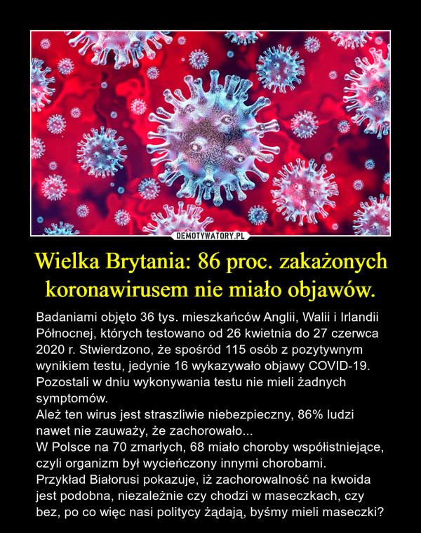 Wielka Brytania: 86 proc. zakażonych koronawirusem nie miało objawów. – Badaniami objęto 36 tys. mieszkańców Anglii, Walii i Irlandii Północnej, których testowano od 26 kwietnia do 27 czerwca 2020 r. Stwierdzono, że spośród 115 osób z pozytywnym wynikiem testu, jedynie 16 wykazywało objawy COVID-19. Pozostali w dniu wykonywania testu nie mieli żadnych symptomów.Ależ ten wirus jest straszliwie niebezpieczny, 86% ludzi nawet nie zauważy, że zachorowało... W Polsce na 70 zmarłych, 68 miało choroby współistniejące, czyli organizm był wycieńczony innymi chorobami. Przykład Białorusi pokazuje, iż zachorowalność na kwoida jest podobna, niezależnie czy chodzi w maseczkach, czy bez, po co więc nasi politycy żądają, byśmy mieli maseczki?