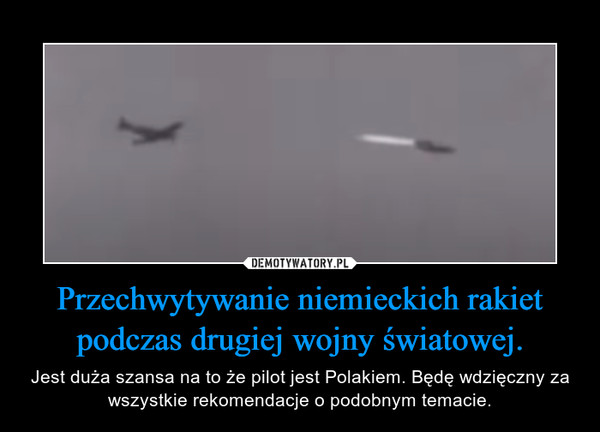 Przechwytywanie niemieckich rakiet podczas drugiej wojny światowej. – Jest duża szansa na to że pilot jest Polakiem. Będę wdzięczny za wszystkie rekomendacje o podobnym temacie.