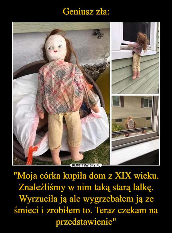 """""""Moja córka kupiła dom z XIX wieku. Znaleźliśmy w nim taką starą lalkę. Wyrzuciła ją ale wygrzebałem ją ze śmieci i zrobiłem to. Teraz czekam na przedstawienie"""" –"""