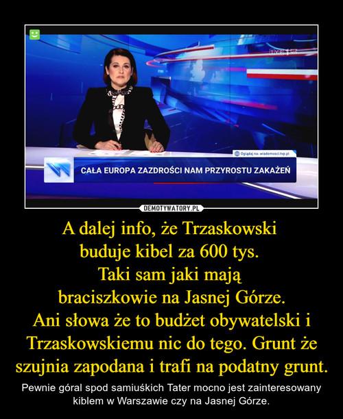 A dalej info, że Trzaskowski  buduje kibel za 600 tys.  Taki sam jaki mają  braciszkowie na Jasnej Górze. Ani słowa że to budżet obywatelski i Trzaskowskiemu nic do tego. Grunt że szujnia zapodana i trafi na podatny grunt.