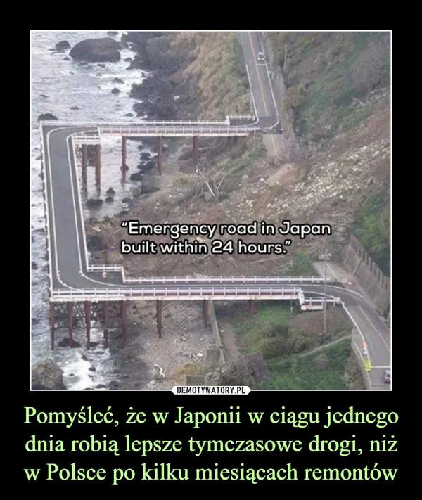 Pomyśleć, że w Japonii w ciągu jednego dnia robią lepsze tymczasowe drogi, niż w Polsce po kilku miesiącach remontów –