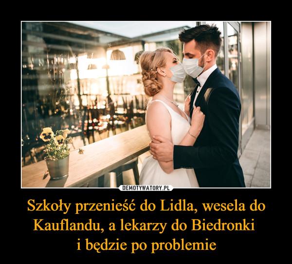 Szkoły przenieść do Lidla, wesela do Kauflandu, a lekarzy do Biedronki i będzie po problemie –