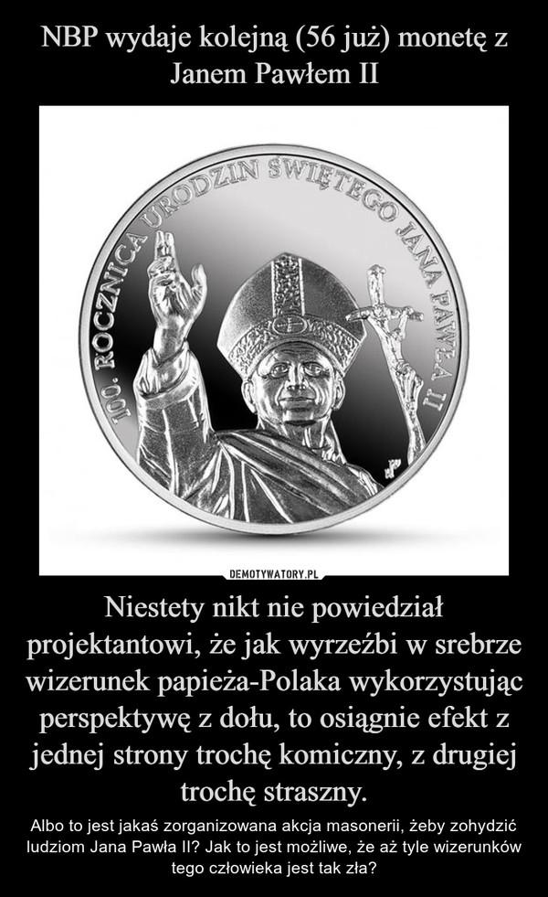 Niestety nikt nie powiedział projektantowi, że jak wyrzeźbi w srebrze wizerunek papieża-Polaka wykorzystując perspektywę z dołu, to osiągnie efekt z jednej strony trochę komiczny, z drugiej trochę straszny. – Albo to jest jakaś zorganizowana akcja masonerii, żeby zohydzić ludziom Jana Pawła II? Jak to jest możliwe, że aż tyle wizerunków tego człowieka jest tak zła?