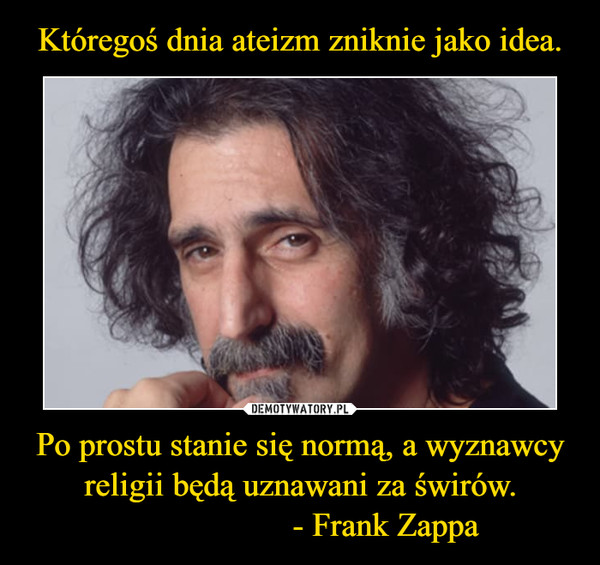 Po prostu stanie się normą, a wyznawcy religii będą uznawani za świrów.                    - Frank Zappa –