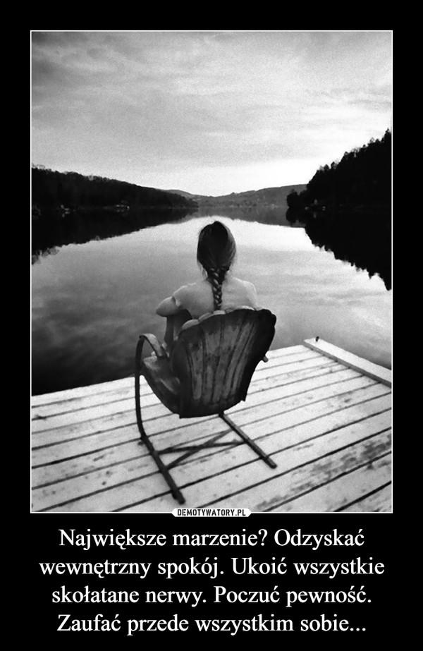 Największe marzenie? Odzyskać wewnętrzny spokój. Ukoić wszystkie skołatane nerwy. Poczuć pewność. Zaufać przede wszystkim sobie... –