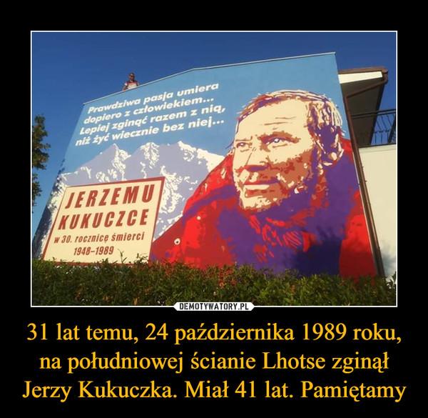 31 lat temu, 24 października 1989 roku, na południowej ścianie Lhotse zginął Jerzy Kukuczka. Miał 41 lat. Pamiętamy –  Prawdziwa pasja umiera dopiero z człowiekiem... Lepiej zginąć razem z nią, niż żyć wiecznie bez niej Jerzemu Kukuczce w 30. rocznicę śmierci