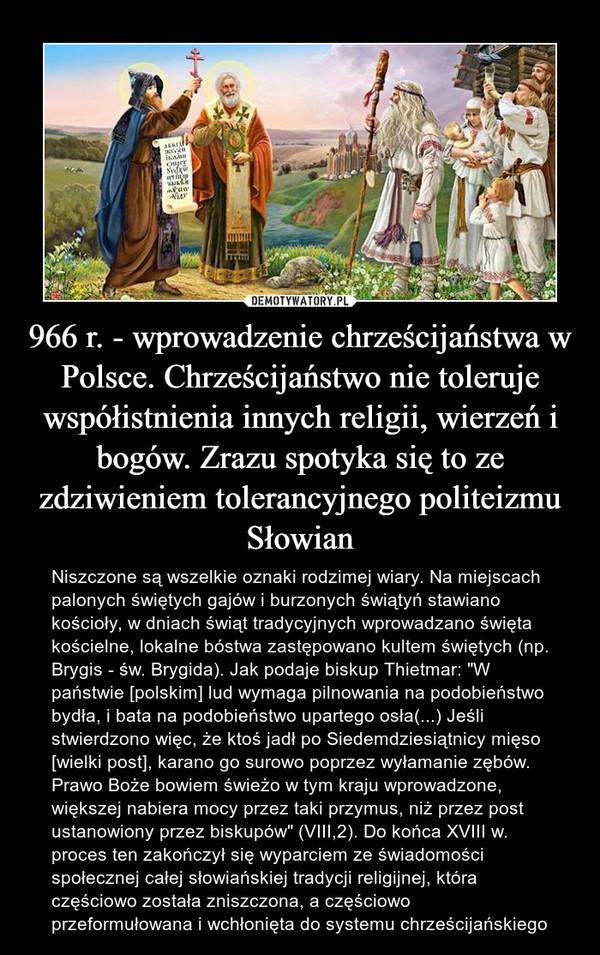 """966 r. - wprowadzenie chrześcijaństwa w Polsce. Chrześcijaństwo nie toleruje współistnienia innych religii, wierzeń i bogów. Zrazu spotyka się to ze zdziwieniem tolerancyjnego politeizmu Słowian – Niszczone są wszelkie oznaki rodzimej wiary. Na miejscach palonych świętych gajów i burzonych świątyń stawiano kościoły, w dniach świąt tradycyjnych wprowadzano święta kościelne, lokalne bóstwa zastępowano kultem świętych (np. Brygis - św. Brygida). Jak podaje biskup Thietmar: """"W państwie [polskim] lud wymaga pilnowania na podobieństwo bydła, i bata na podobieństwo upartego osła(...) Jeśli stwierdzono więc, że ktoś jadł po Siedemdziesiątnicy mięso [wielki post], karano go surowo poprzez wyłamanie zębów. Prawo Boże bowiem świeżo w tym kraju wprowadzone, większej nabiera mocy przez taki przymus, niż przez post ustanowiony przez biskupów"""" (VIII,2). Do końca XVIII w. proces ten zakończył się wyparciem ze świadomości społecznej całej słowiańskiej tradycji religijnej, która częściowo została zniszczona, a częściowo przeformułowana i wchłonięta do systemu chrześcijańskiego"""