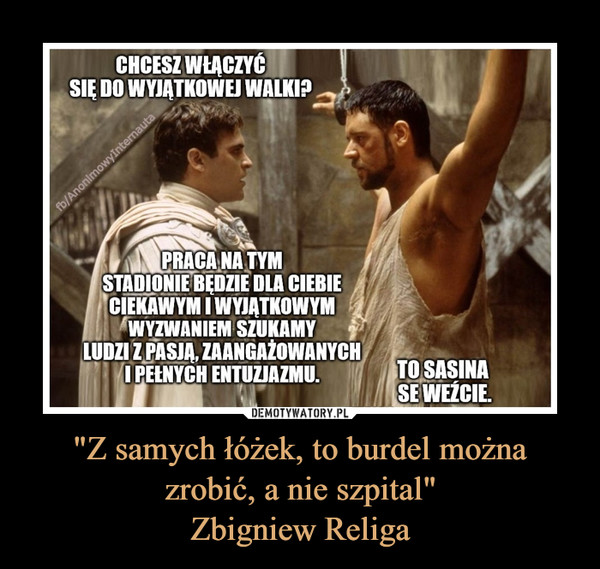 """""""Z samych łóżek, to burdel można zrobić, a nie szpital""""Zbigniew Religa –  CHCESZ WŁĄCZYĆSIĘ DO WYJĄTKOWEJ WALKI?fb/AnonimowyInternautaPRACA NA TYMSTADIONIE BĘDZIE DLA CIEBIECIEKAWYM I WYJĄTKOWYMWYZWANIEM SZUKAMYLUDZI Z PASJĄ, ZAANGAŻOWANYCHI PEENYCH ENTUZJAZMU.TO SASINASE WEŹCIE."""