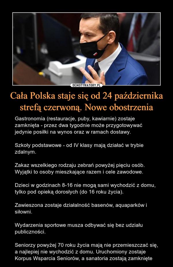 Cała Polska staje się od 24 października strefą czerwoną. Nowe obostrzenia – Gastronomia (restauracje, puby, kawiarnie) zostaje zamknięta - przez dwa tygodnie może przygotowywać jedynie posiłki na wynos oraz w ramach dostawy. Szkoły podstawowe - od IV klasy mają działać w trybie zdalnym.Zakaz wszelkiego rodzaju zebrań powyżej pięciu osób. Wyjątki to osoby mieszkające razem i cele zawodowe.Dzieci w godzinach 8-16 nie mogą sami wychodzić z domu, tylko pod opieką dorosłych (do 16 roku życia).Zawieszona zostaje działalność basenów, aquaparków i siłowni.Wydarzenia sportowe musza odbywać się bez udziału publiczności.Seniorzy powyżej 70 roku życia mają nie przemieszczać się, a najlepiej nie wychodzić z domu. Uruchomiony zostaje Korpus Wsparcia Seniorów, a sanatoria zostają zamknięte