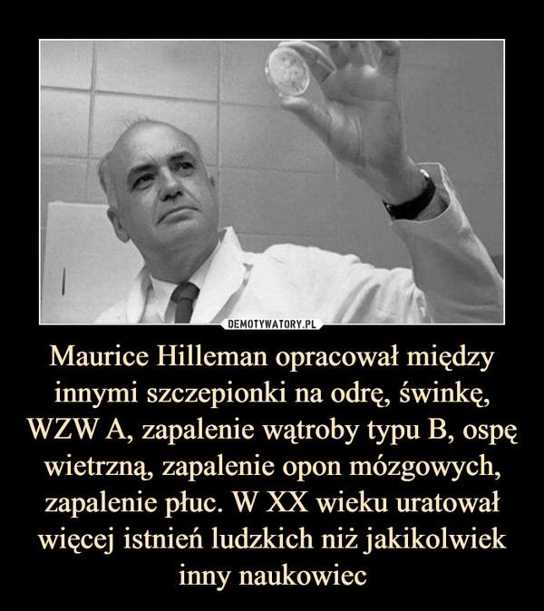 Maurice Hilleman opracował między innymi szczepionki na odrę, świnkę, WZW A, zapalenie wątroby typu B, ospę wietrzną, zapalenie opon mózgowych, zapalenie płuc. W XX wieku uratował więcej istnień ludzkich niż jakikolwiek inny naukowiec