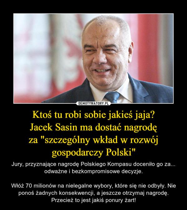 """Ktoś tu robi sobie jakieś jaja?Jacek Sasin ma dostać nagrodęza """"szczególny wkład w rozwójgospodarczy Polski"""" – Jury, przyznające nagrodę Polskiego Kompasu doceniło go za... odważne i bezkompromisowe decyzje.Włóż 70 milionów na nielegalne wybory, które się nie odbyły. Nie ponoś żadnych konsekwencji, a jeszcze otrzymaj nagrodę. Przecież to jest jakiś ponury żart!"""