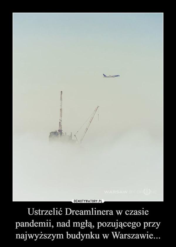 Ustrzelić Dreamlinera w czasie pandemii, nad mgłą, pozującego przy najwyższym budynku w Warszawie... –