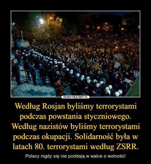 Według Rosjan byliśmy terrorystami podczas powstania styczniowego. Według nazistów byliśmy terrorystami podczas okupacji. Solidarność była w latach 80. terrorystami według ZSRR.