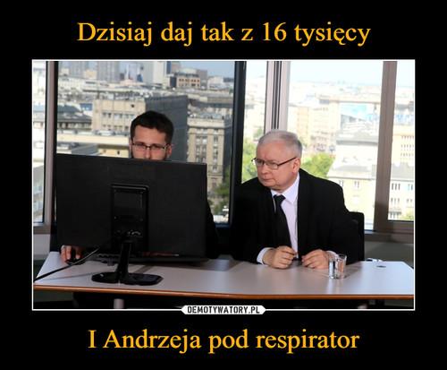 Dzisiaj daj tak z 16 tysięcy I Andrzeja pod respirator