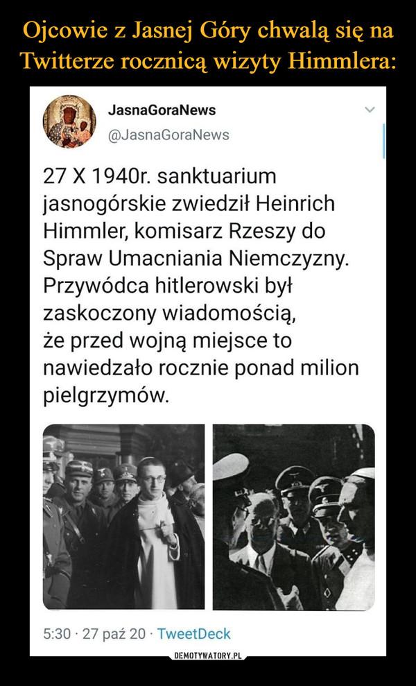 –  Ojcowie z Jasnej Góry chwalą się naTwitterze rocznicą wizyty Himmlera:JasnaGoraNews@JasnaGoraNews27 X 1940r. sanktuariumjasnogórskie zwiedził HeinrichHimmler, komisarz Rzeszy doSpraw Umacniania Niemczyzny.Przywódca hitlerowski byłzaskoczony wiadomością,że przed wojną miejsce tonawiedzało rocznie ponad milionpielgrzymów.5:30 · 27 paź 20 · TweetDeckDEMOTYWATORY.PL