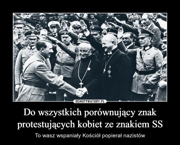 Do wszystkich porównujący znak protestujących kobiet ze znakiem SS – To wasz wspaniały Kościół popierał nazistów