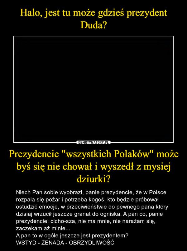 """Prezydencie """"wszystkich Polaków"""" może byś się nie chował i wyszedł z mysiej dziurki? – Niech Pan sobie wyobrazi, panie prezydencie, że w Polsce rozpala się pożar i potrzeba kogoś, kto będzie próbował ostudzić emocje, w przeciwieństwie do pewnego pana który dzisiaj wrzucił jeszcze granat do ogniska. A pan co, panie prezydencie: cicho-sza, nie ma mnie, nie narażam się, zaczekam aż minie...A pan to w ogóle jeszcze jest prezydentem?WSTYD - ŻENADA - OBRZYDLIWOŚĆ"""