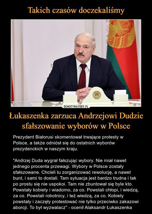 Takich czasów doczekaliśmy Łukaszenka zarzuca Andrzejowi Dudzie sfałszowanie wyborów w Polsce