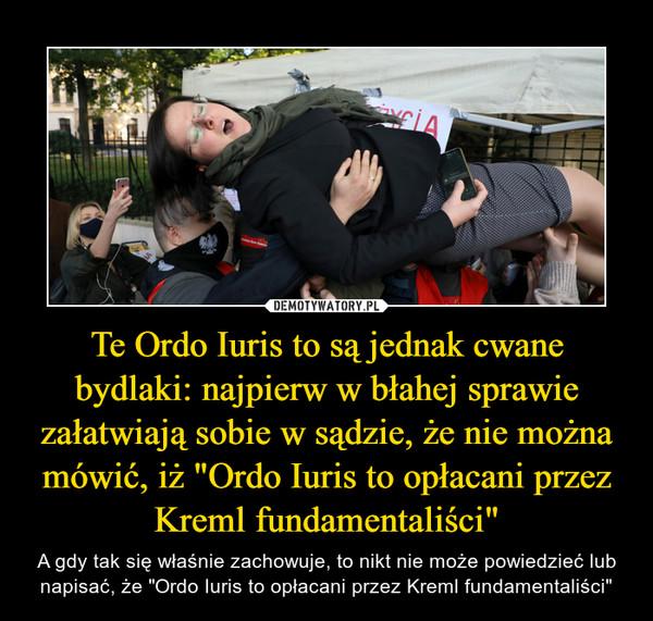 """Te Ordo Iuris to są jednak cwane bydlaki: najpierw w błahej sprawie załatwiają sobie w sądzie, że nie można mówić, iż """"Ordo Iuris to opłacani przez Kreml fundamentaliści"""" – A gdy tak się właśnie zachowuje, to nikt nie może powiedzieć lub napisać, że """"Ordo Iuris to opłacani przez Kreml fundamentaliści"""""""