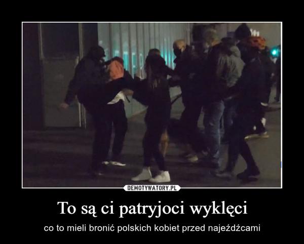 To są ci patryjoci wyklęci – co to mieli bronić polskich kobiet przed najeźdźcami