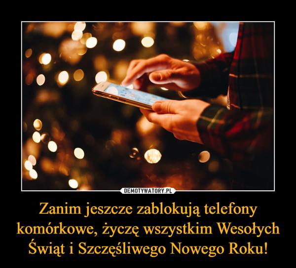 Zanim jeszcze zablokują telefony komórkowe, życzę wszystkim Wesołych Świąt i Szczęśliwego Nowego Roku! –