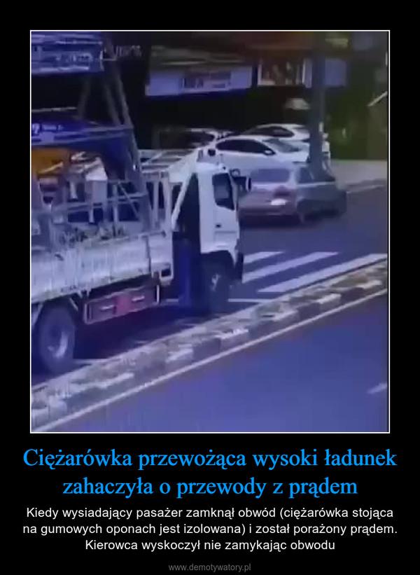 Ciężarówka przewożąca wysoki ładunek zahaczyła o przewody z prądem – Kiedy wysiadający pasażer zamknął obwód (ciężarówka stojąca na gumowych oponach jest izolowana) i został porażony prądem. Kierowca wyskoczył nie zamykając obwodu
