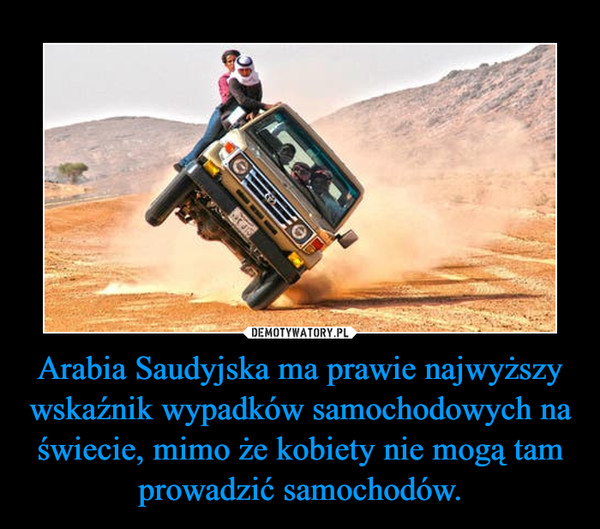 Arabia Saudyjska ma prawie najwyższy wskaźnik wypadków samochodowych na świecie, mimo że kobiety nie mogą tam prowadzić samochodów. –