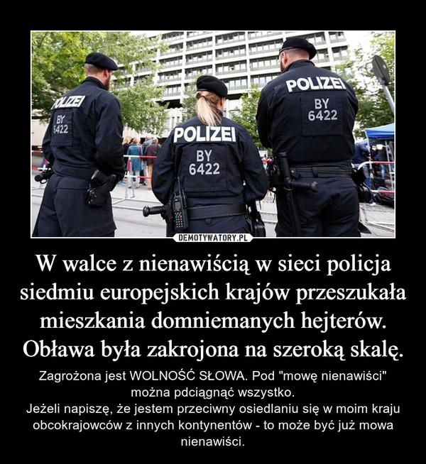 """W walce z nienawiścią w sieci policja siedmiu europejskich krajów przeszukała mieszkania domniemanych hejterów. Obława była zakrojona na szeroką skalę. – Zagrożona jest WOLNOŚĆ SŁOWA. Pod """"mowę nienawiści"""" można pdciągnąć wszystko.Jeżeli napiszę, że jestem przeciwny osiedlaniu się w moim kraju obcokrajowców z innych kontynentów - to może być już mowa nienawiści."""