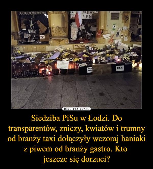Siedziba PiSu w Łodzi. Do transparentów, zniczy, kwiatów i trumny od branży taxi dołączyły wczoraj baniaki z piwem od branży gastro. Kto jeszcze się dorzuci? –