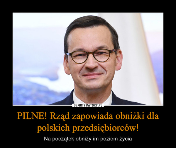 PILNE! Rząd zapowiada obniżki dla polskich przedsiębiorców! – Na początek obniży im poziom życia